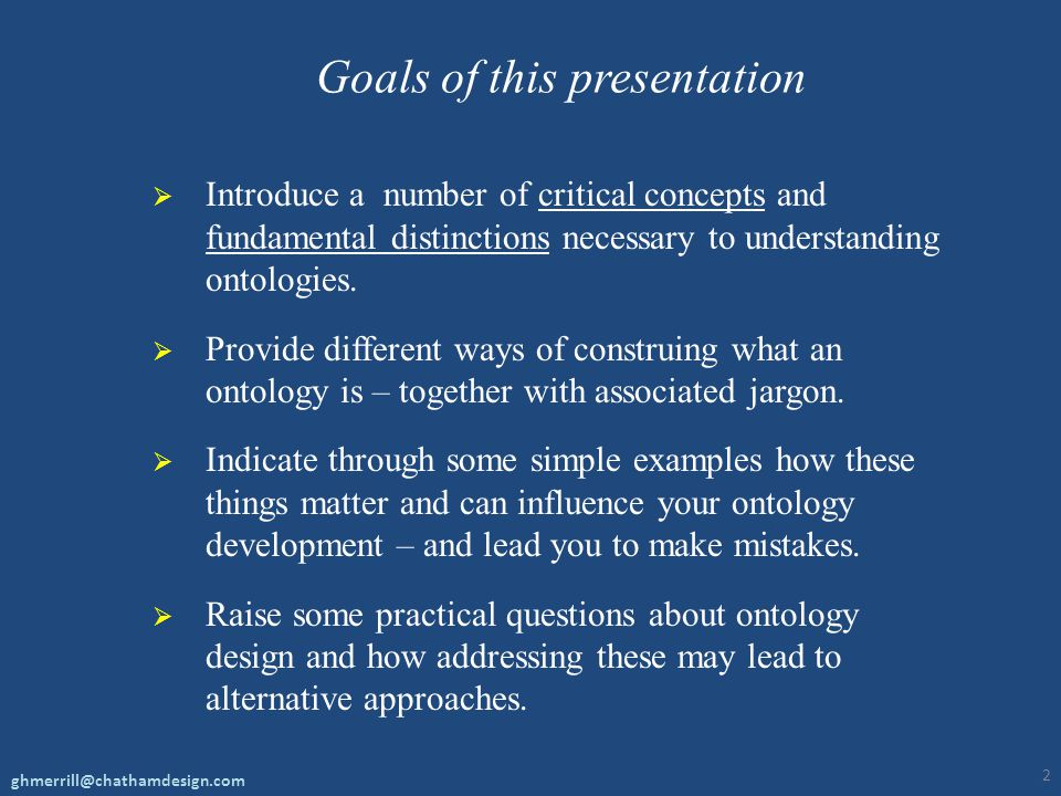Goals of this presentation  Introduce a number of critical concepts and fundamental distinctions necessary to understanding ontologies.  Provide dif