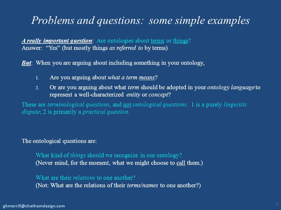 "Problems and questions: some simple examples A really important question: Are ontologies about terms or things? Answer: ""Yes"" (but mostly things as re"