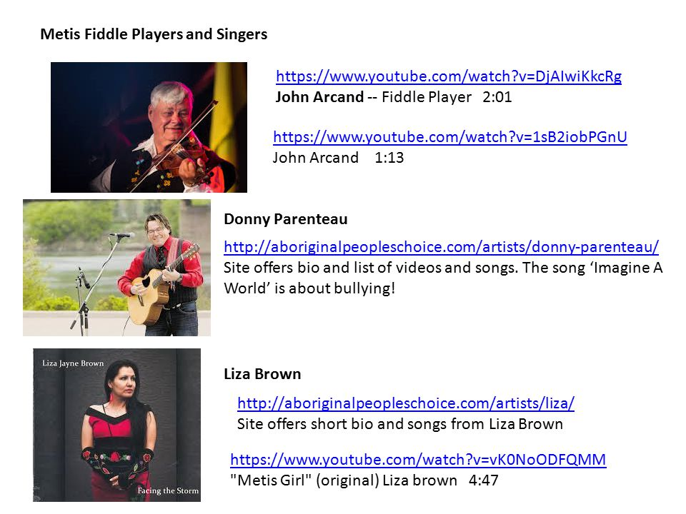 Metis Fiddle Players and Singers https://www.youtube.com/watch v=DjAIwiKkcRg John Arcand -- Fiddle Player 2:01 https://www.youtube.com/watch v=1sB2iobPGnU John Arcand 1:13 http://aboriginalpeopleschoice.com/artists/donny-parenteau/ Site offers bio and list of videos and songs.