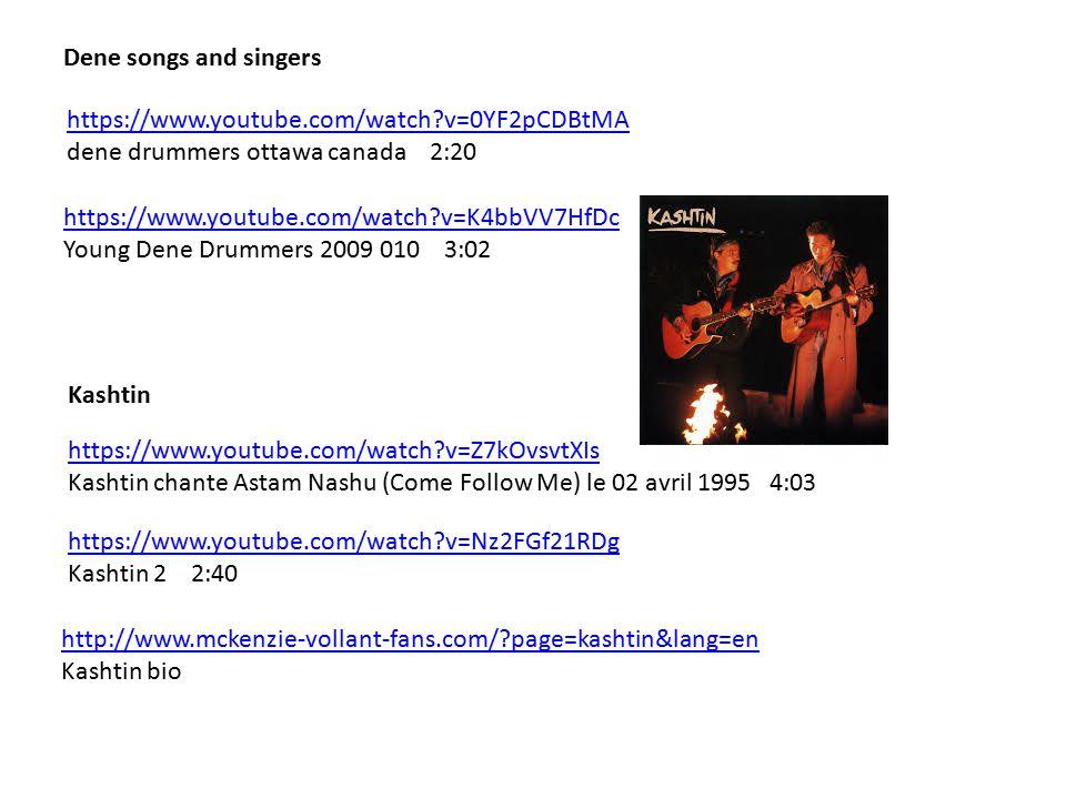 https://www.youtube.com/watch?v=0YF2pCDBtMA dene drummers ottawa canada 2:20 Dene songs and singers https://www.youtube.com/watch?v=K4bbVV7HfDc Young Dene Drummers 2009 010 3:02 https://www.youtube.com/watch?v=Nz2FGf21RDg Kashtin 2 2:40 Kashtin https://www.youtube.com/watch?v=Z7kOvsvtXIs Kashtin chante Astam Nashu (Come Follow Me) le 02 avril 1995 4:03 http://www.mckenzie-vollant-fans.com/?page=kashtin&lang=en Kashtin bio