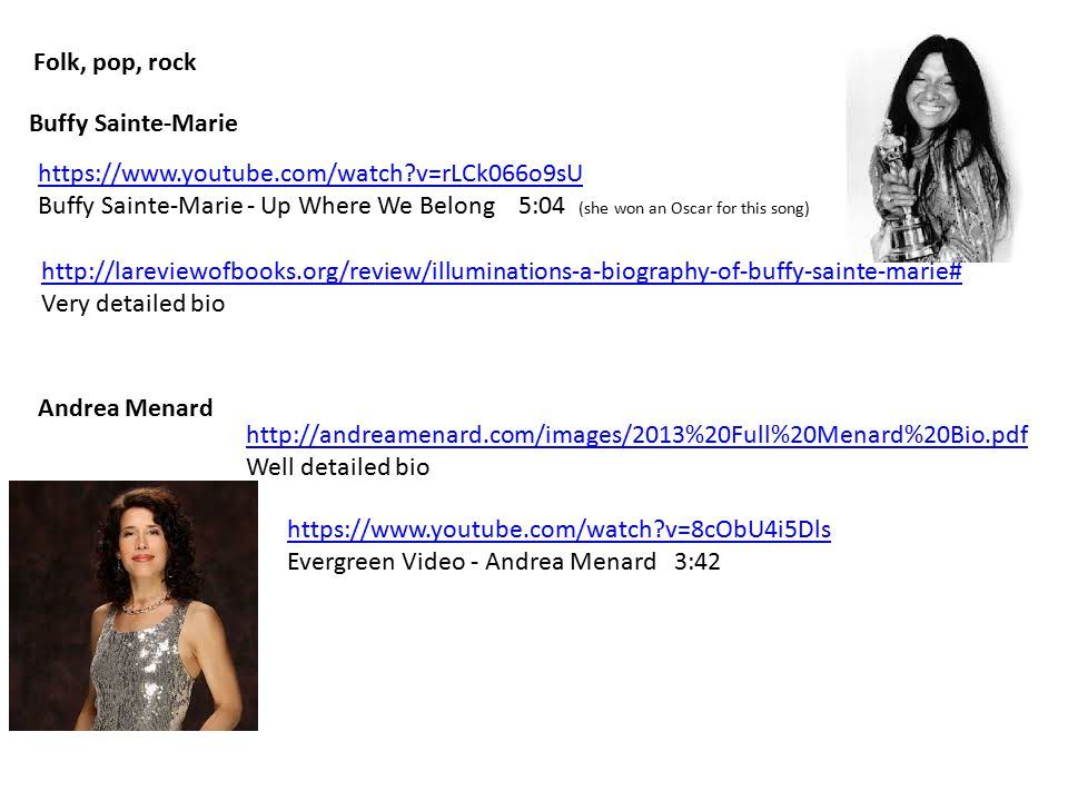 Buffy Sainte-Marie https://www.youtube.com/watch?v=rLCk066o9sU Buffy Sainte-Marie - Up Where We Belong 5:04 (she won an Oscar for this song) Folk, pop, rock http://lareviewofbooks.org/review/illuminations-a-biography-of-buffy-sainte-marie# Very detailed bio Andrea Menard http://andreamenard.com/images/2013%20Full%20Menard%20Bio.pdf Well detailed bio https://www.youtube.com/watch?v=8cObU4i5Dls Evergreen Video - Andrea Menard 3:42