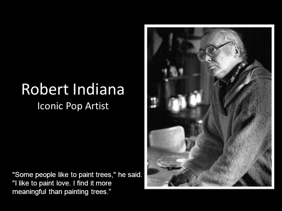 Robert Indiana Iconic Pop Artist Some people like to paint trees, he said.