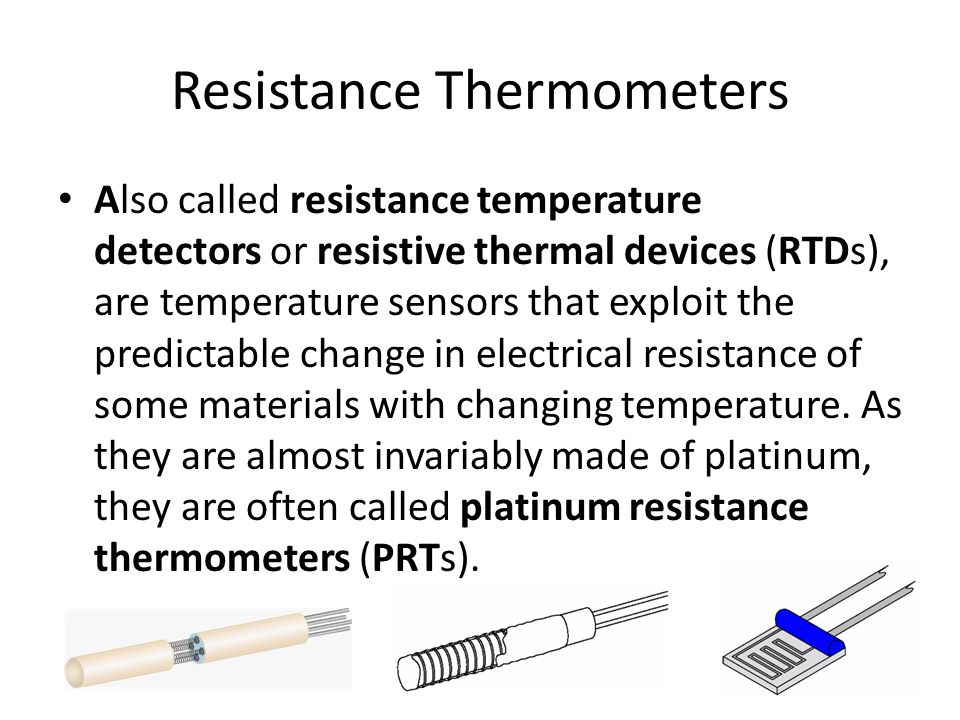 Resistance Thermometers Also called resistance temperature detectors or resistive thermal devices (RTDs), are temperature sensors that exploit the predictable change in electrical resistance of some materials with changing temperature.