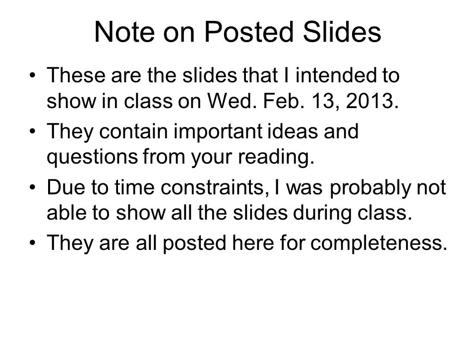 Note on Posted Slides These are the slides that I intended to show in class on Wed. Feb. 13, 2013. They contain important ideas and questions from you