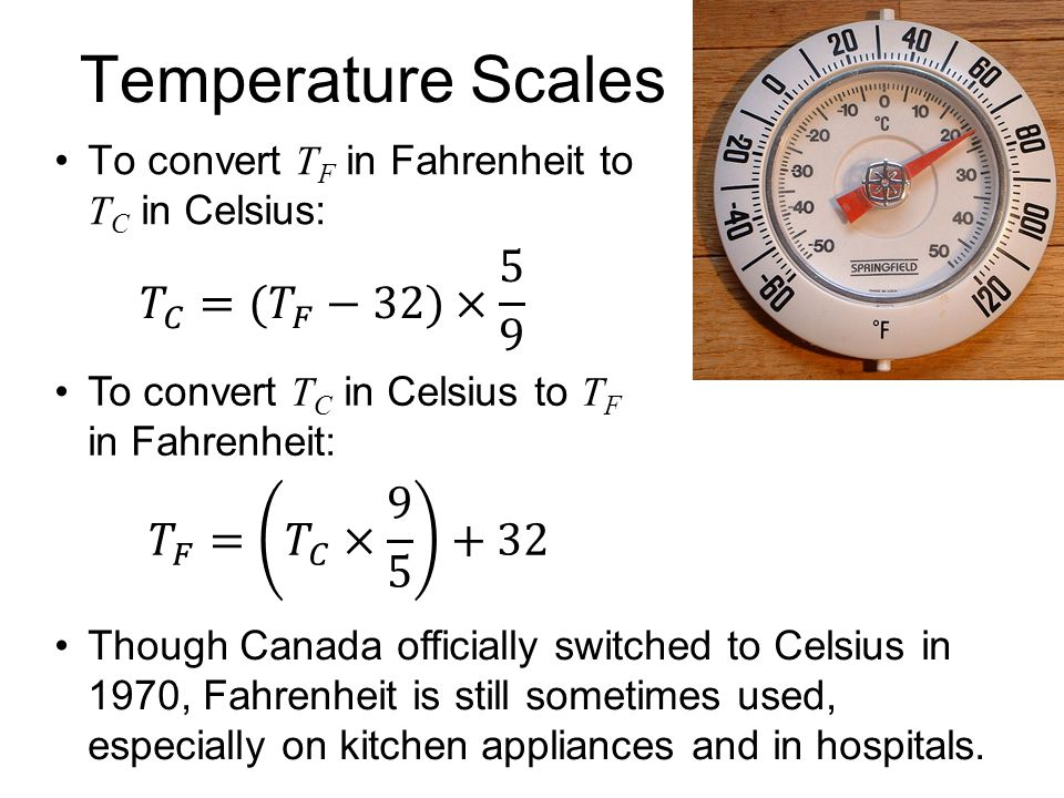 Temperature Scales To convert T F in Fahrenheit to T C in Celsius: To convert T C in Celsius to T F in Fahrenheit: Though Canada officially switched t