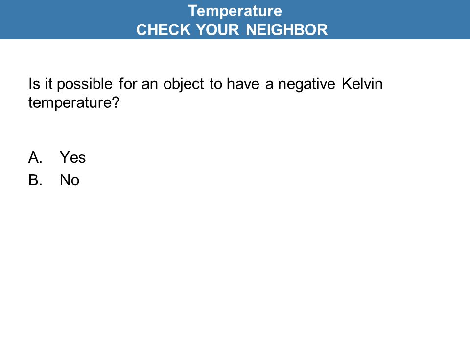 Is it possible for an object to have a negative Kelvin temperature? A.Yes B.No Temperature CHECK YOUR NEIGHBOR