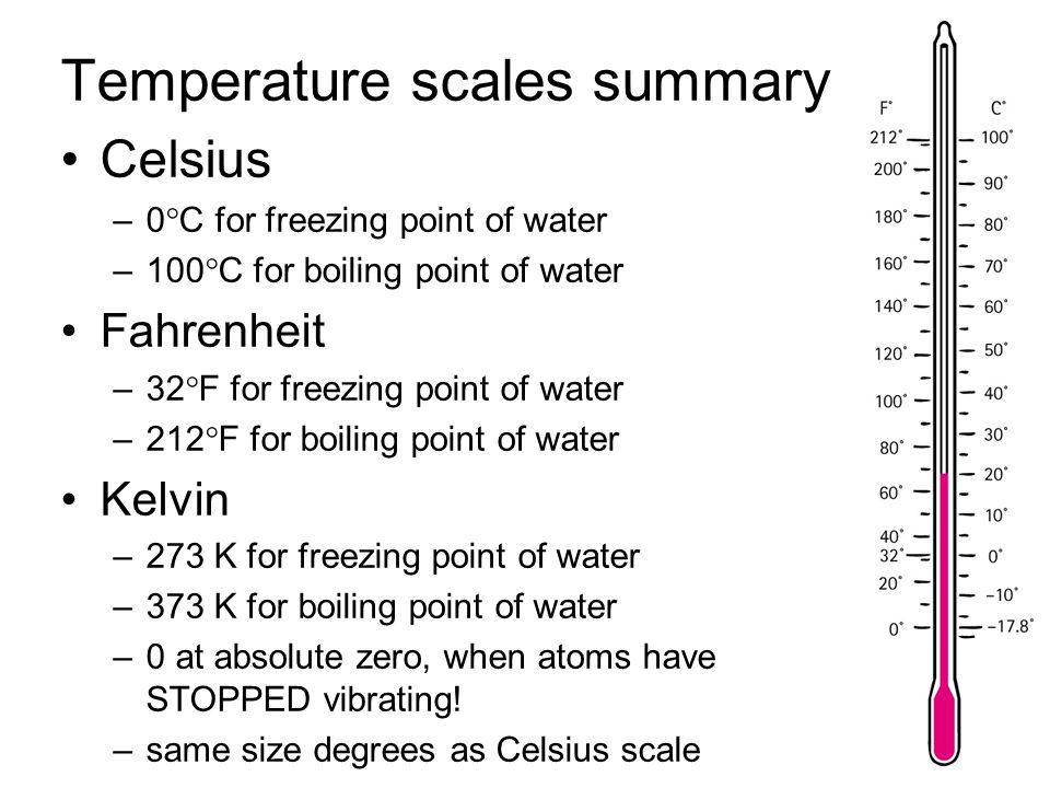 Temperature scales summary Celsius –0  C for freezing point of water –100  C for boiling point of water Fahrenheit –32  F for freezing point of wat