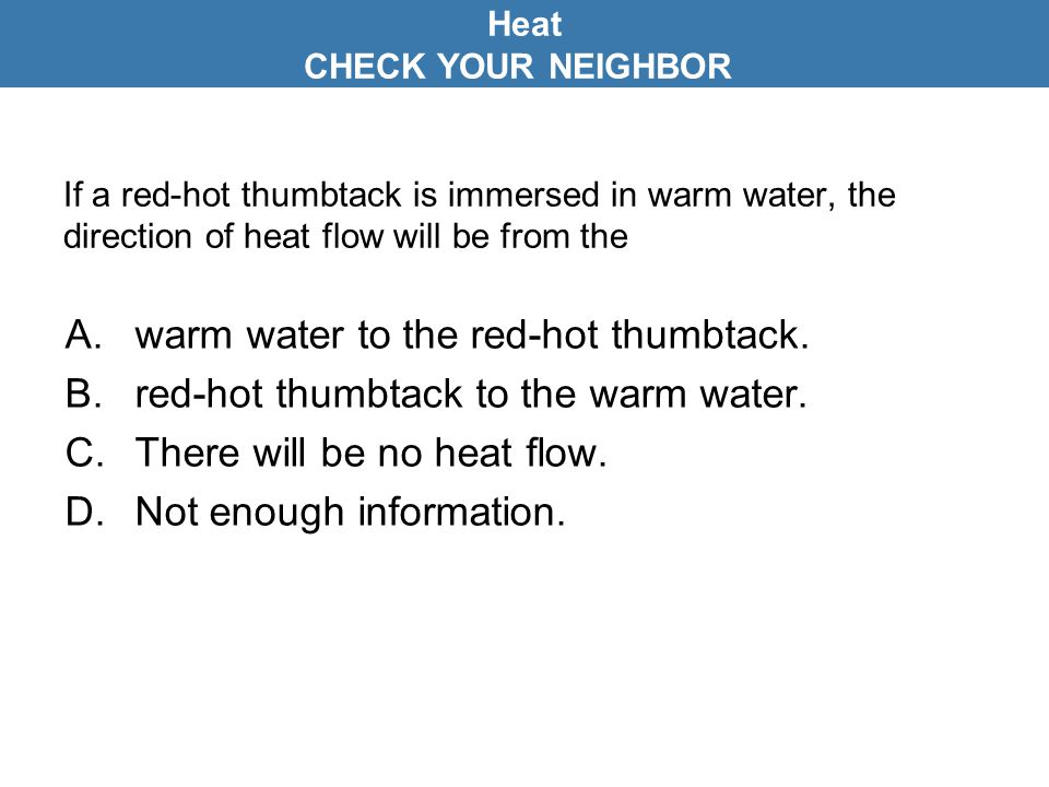 If a red-hot thumbtack is immersed in warm water, the direction of heat flow will be from the A.warm water to the red-hot thumbtack. B.red-hot thumbta