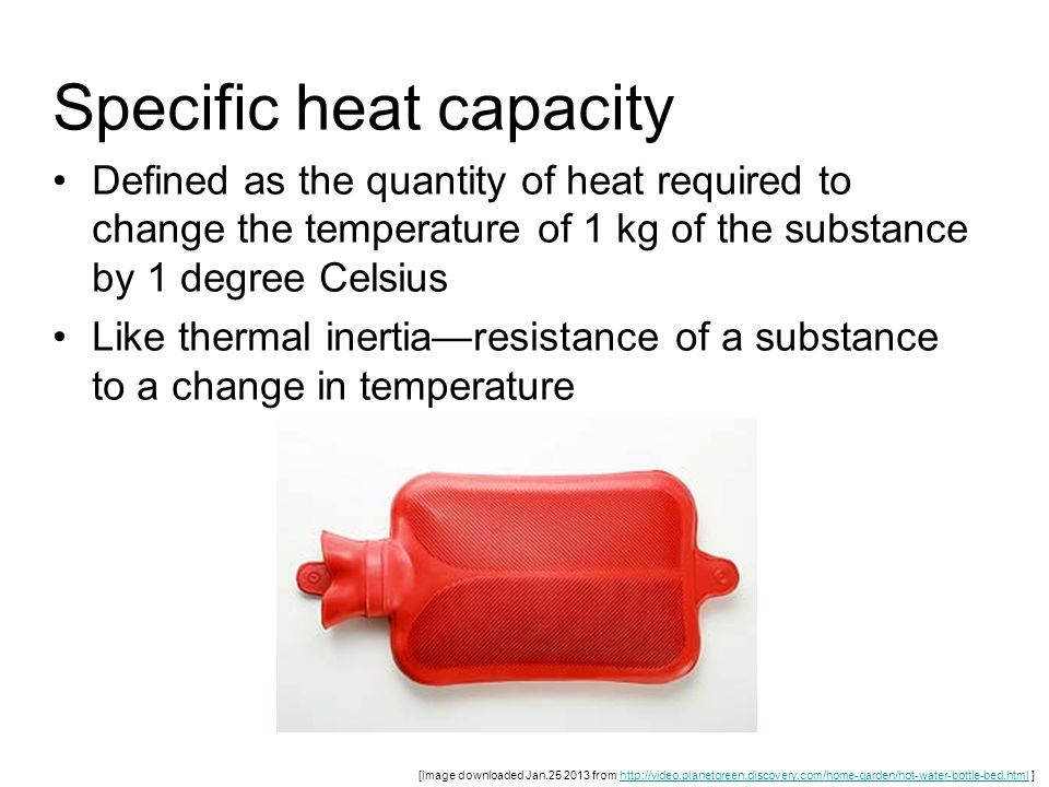 Specific heat capacity Defined as the quantity of heat required to change the temperature of 1 kg of the substance by 1 degree Celsius Like thermal in
