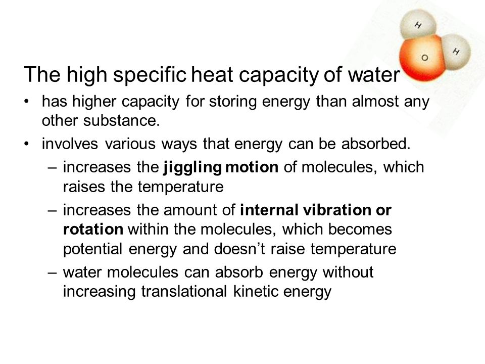 The high specific heat capacity of water has higher capacity for storing energy than almost any other substance. involves various ways that energy can