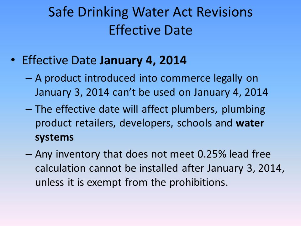 Safe Drinking Water Act Revisions Effective Date Effective Date January 4, 2014 – A product introduced into commerce legally on January 3, 2014 can't be used on January 4, 2014 – The effective date will affect plumbers, plumbing product retailers, developers, schools and water systems – Any inventory that does not meet 0.25% lead free calculation cannot be installed after January 3, 2014, unless it is exempt from the prohibitions.