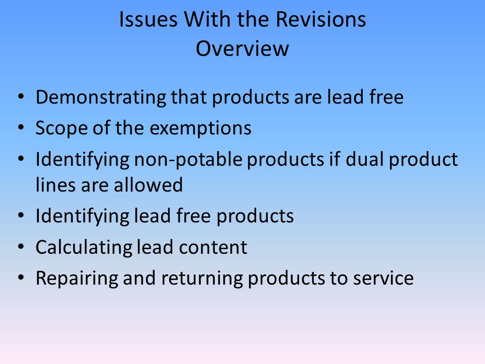 Issues With the Revisions Overview Demonstrating that products are lead free Scope of the exemptions Identifying non-potable products if dual product lines are allowed Identifying lead free products Calculating lead content Repairing and returning products to service