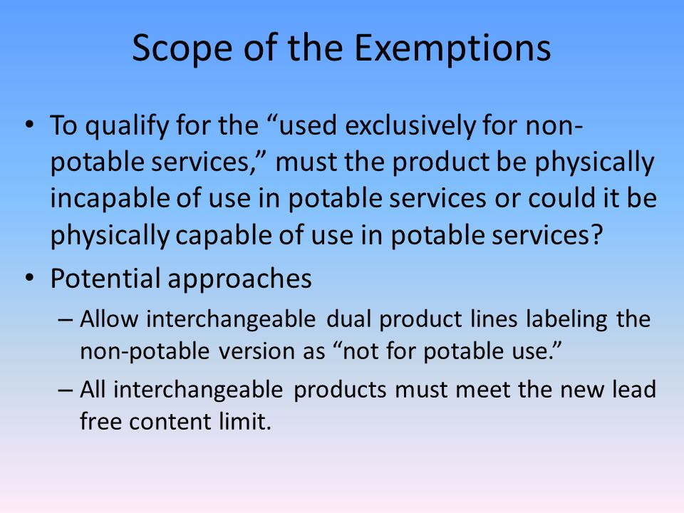 Scope of the Exemptions To qualify for the used exclusively for non- potable services, must the product be physically incapable of use in potable services or could it be physically capable of use in potable services.