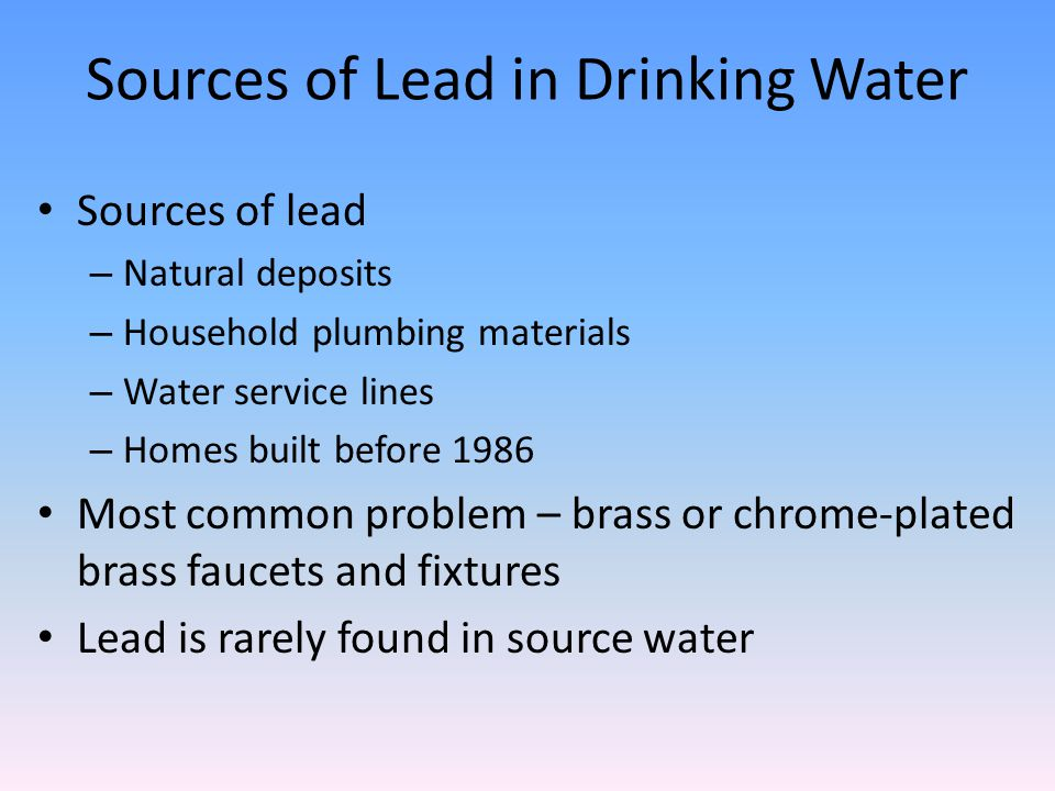 Sources of Lead in Drinking Water Sources of lead – Natural deposits – Household plumbing materials – Water service lines – Homes built before 1986 Most common problem – brass or chrome-plated brass faucets and fixtures Lead is rarely found in source water