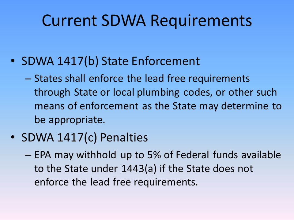 Current SDWA Requirements SDWA 1417(b) State Enforcement – States shall enforce the lead free requirements through State or local plumbing codes, or other such means of enforcement as the State may determine to be appropriate.