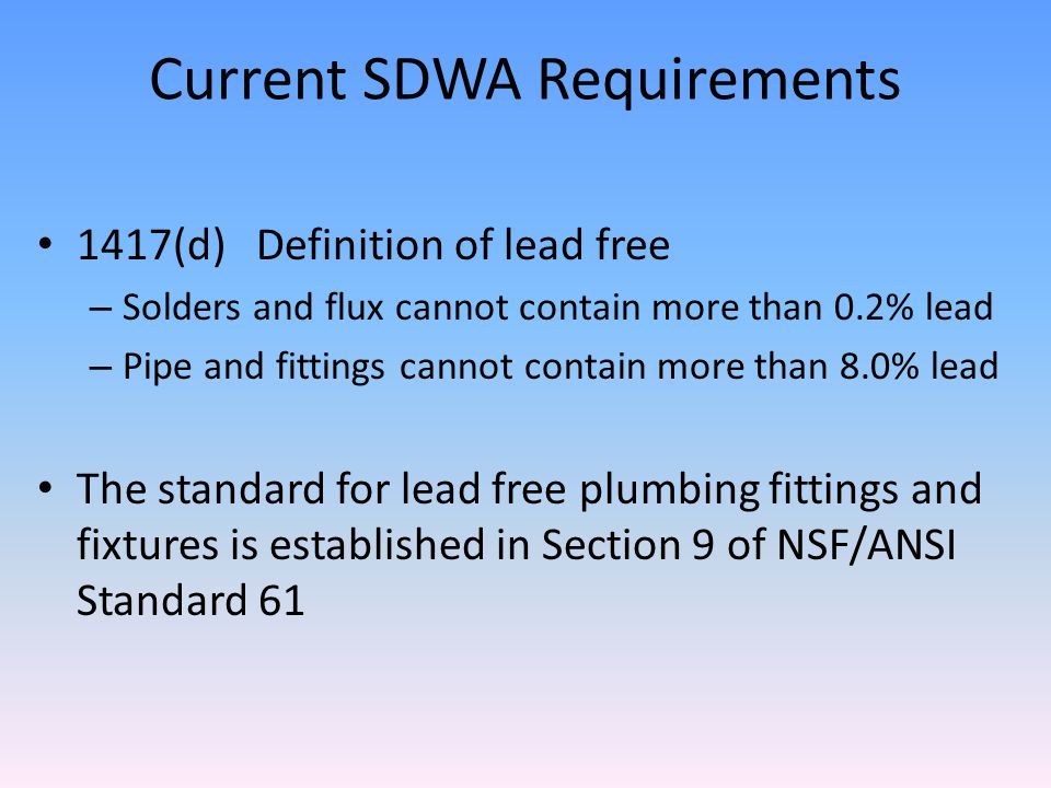 Current SDWA Requirements 1417(d) Definition of lead free – Solders and flux cannot contain more than 0.2% lead – Pipe and fittings cannot contain more than 8.0% lead The standard for lead free plumbing fittings and fixtures is established in Section 9 of NSF/ANSI Standard 61