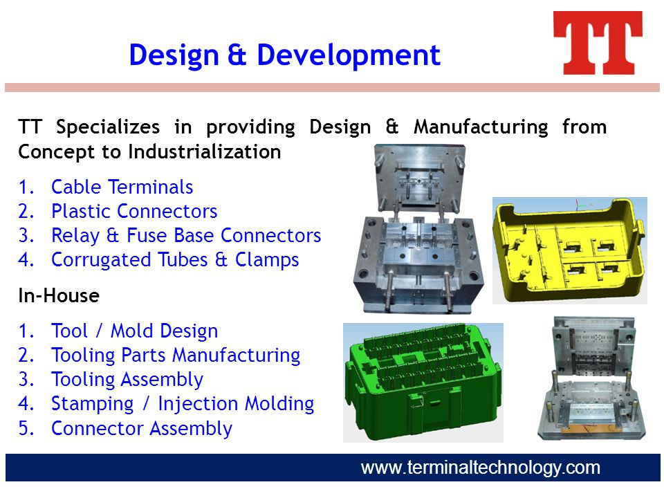 www.terminaltechnology.com TT Specializes in providing Design & Manufacturing from Concept to Industrialization 1.Cable Terminals 2.Plastic Connectors
