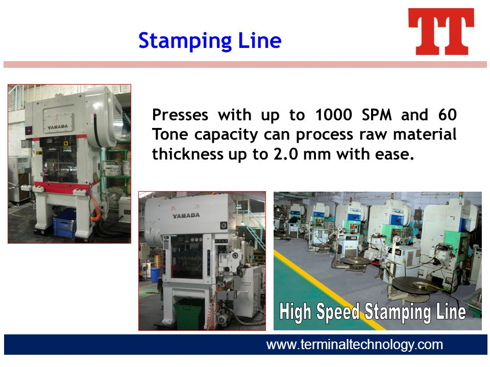 www.terminaltechnology.com Presses with up to 1000 SPM and 60 Tone capacity can process raw material thickness up to 2.0 mm with ease. Stamping Line