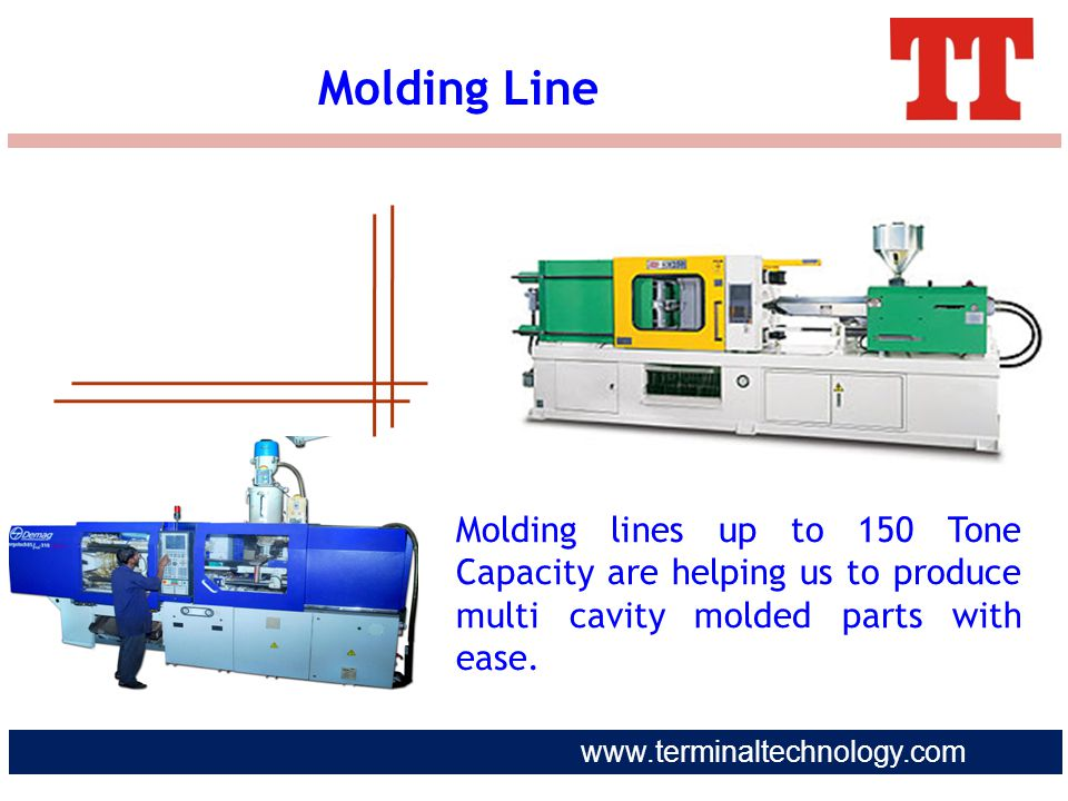 www.terminaltechnology.com Molding lines up to 150 Tone Capacity are helping us to produce multi cavity molded parts with ease. Molding Line
