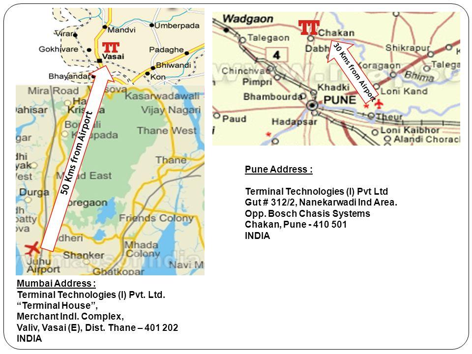 "Mumbai Address : Terminal Technologies (I) Pvt. Ltd. ""Terminal House"", Merchant Indl. Complex, Valiv, Vasai (E), Dist. Thane – 401 202 INDIA Pune Addr"