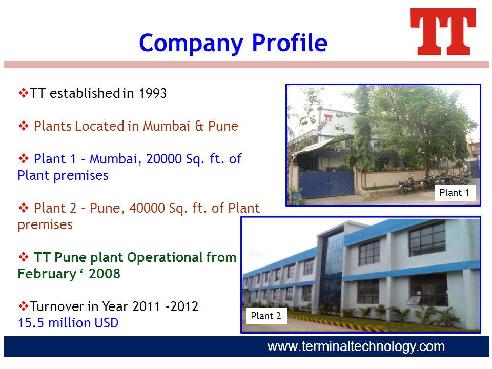 www.terminaltechnology.com Company Profile  TT established in 1993  Plants Located in Mumbai & Pune  Plant 1 – Mumbai, 20000 Sq. ft. of Plant premi
