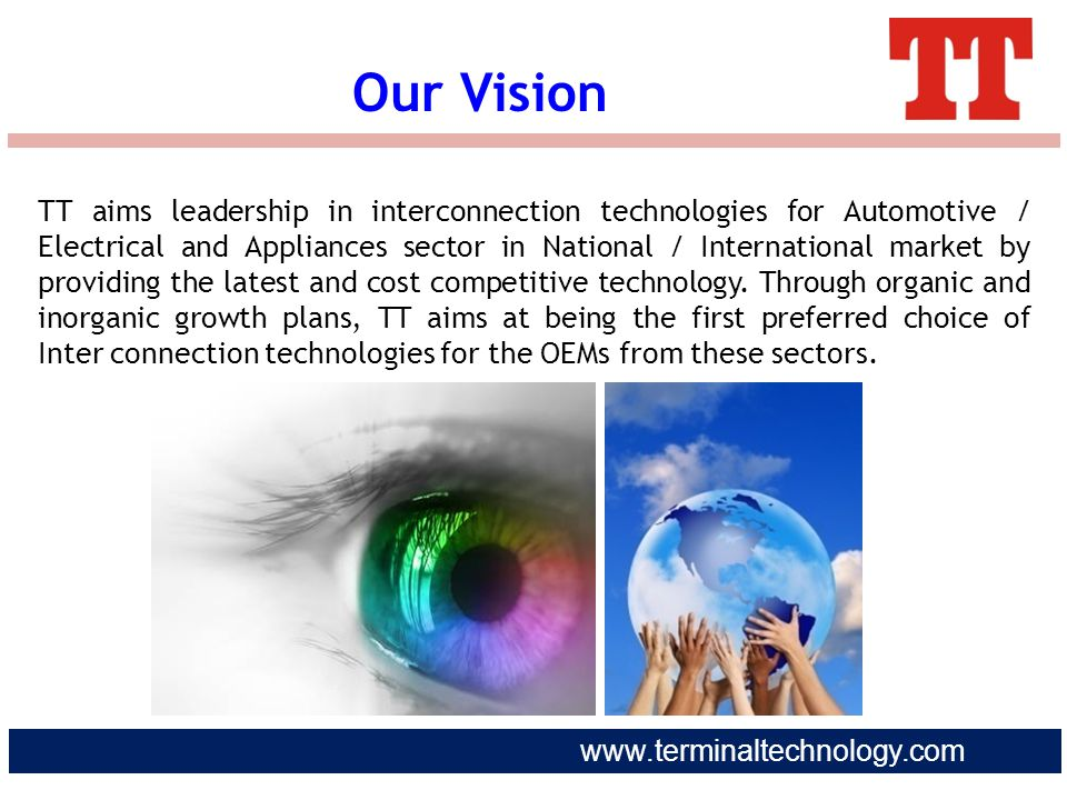 www.terminaltechnology.com Our Vision TT aims leadership in interconnection technologies for Automotive / Electrical and Appliances sector in National