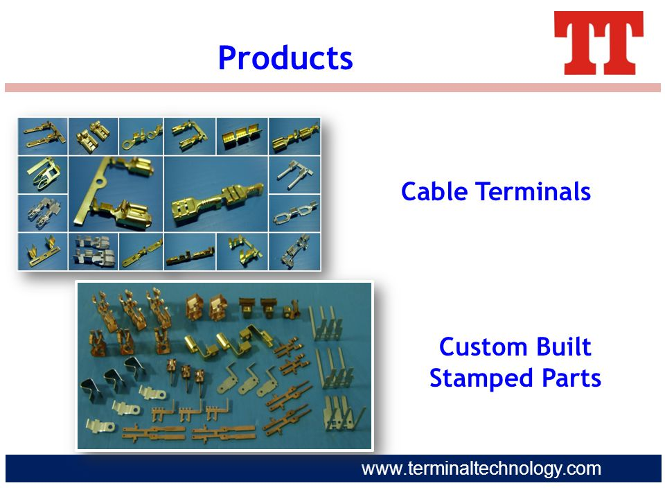 www.terminaltechnology.com Products Cable Terminals Custom Built Stamped Parts