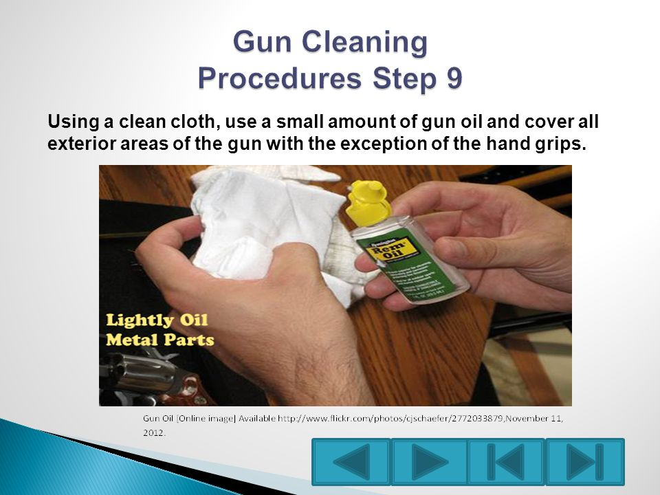 Using a clean cloth, use a small amount of gun oil and cover all exterior areas of the gun with the exception of the hand grips.