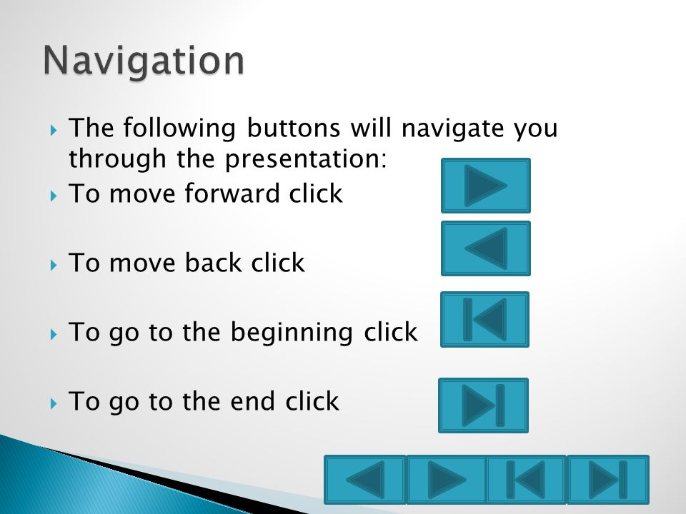  The following buttons will navigate you through the presentation:  To move forward click  To move back click  To go to the beginning click  To go to the end click