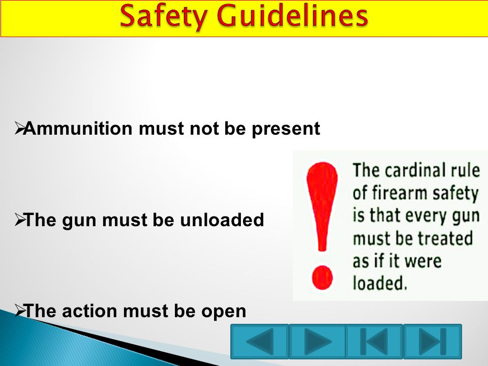  Ammunition must not be present  The gun must be unloaded  The action must be open