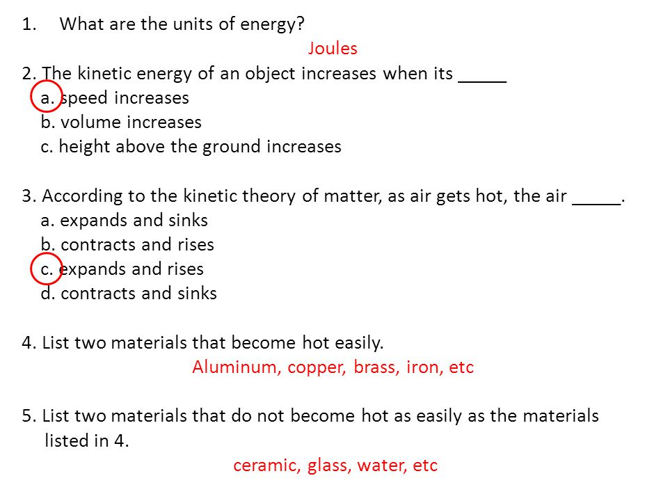 1.What are the units of energy? Joules 2. The kinetic energy of an object increases when its _____ a. speed increases b. volume increases c. height ab