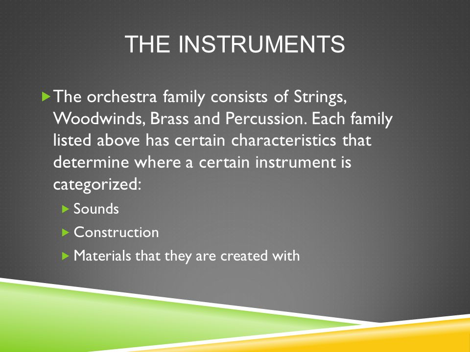 THE INSTRUMENTS  The orchestra family consists of Strings, Woodwinds, Brass and Percussion.