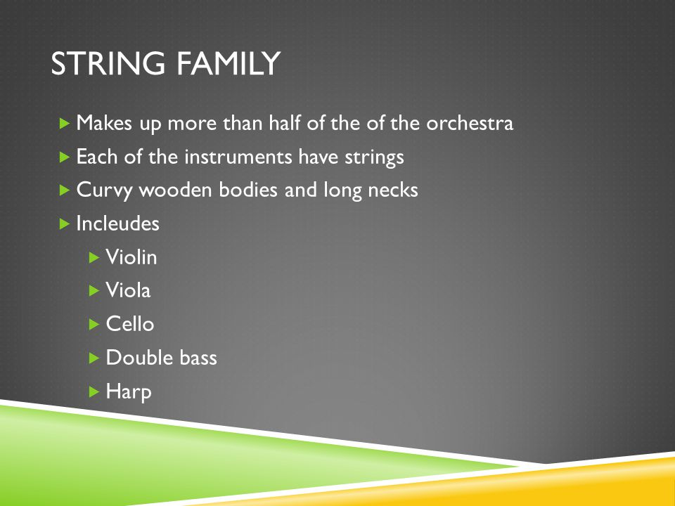 STRING FAMILY  Makes up more than half of the of the orchestra  Each of the instruments have strings  Curvy wooden bodies and long necks  Incleudes  Violin  Viola  Cello  Double bass  Harp
