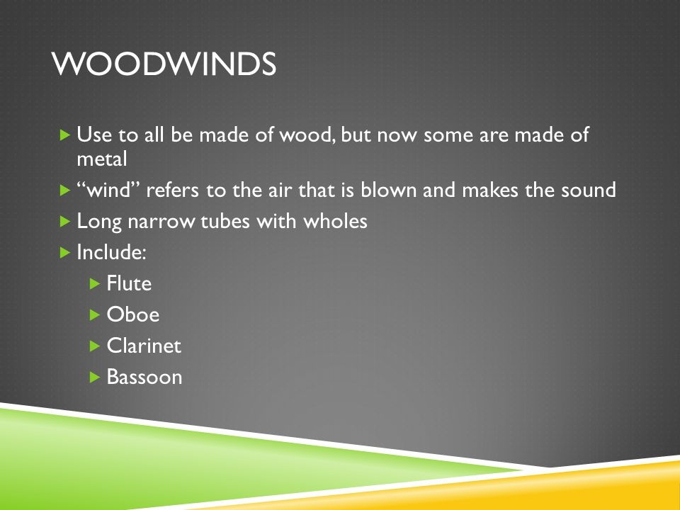 WOODWINDS  Use to all be made of wood, but now some are made of metal  wind refers to the air that is blown and makes the sound  Long narrow tubes with wholes  Include:  Flute  Oboe  Clarinet  Bassoon