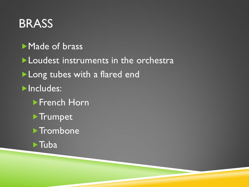 BRASS  Made of brass  Loudest instruments in the orchestra  Long tubes with a flared end  Includes:  French Horn  Trumpet  Trombone  Tuba