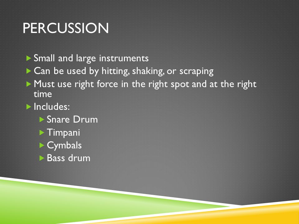 PERCUSSION  Small and large instruments  Can be used by hitting, shaking, or scraping  Must use right force in the right spot and at the right time  Includes:  Snare Drum  Timpani  Cymbals  Bass drum