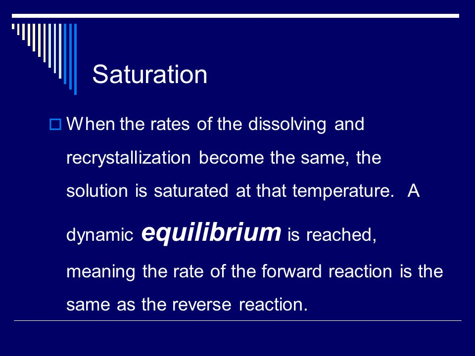 Saturation  When the rates of the dissolving and recrystallization become the same, the solution is saturated at that temperature.