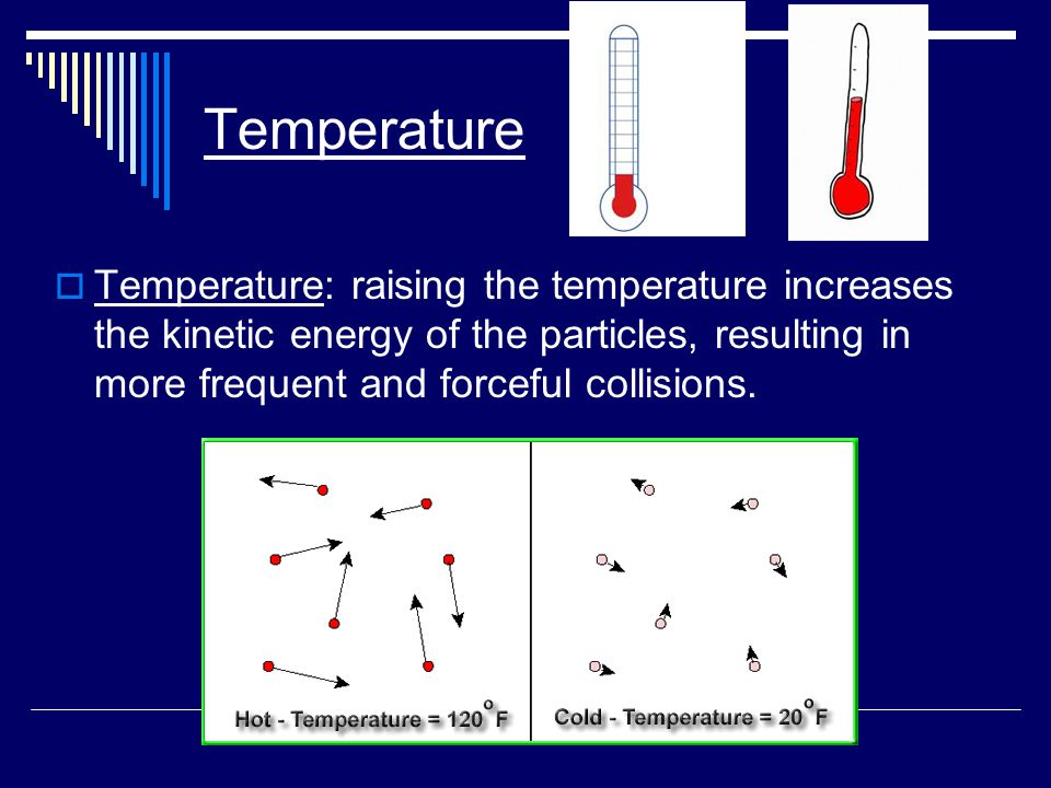 Temperature  Temperature: raising the temperature increases the kinetic energy of the particles, resulting in more frequent and forceful collisions.