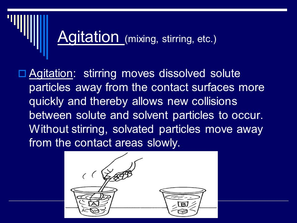 Agitation (mixing, stirring, etc.)  Agitation: stirring moves dissolved solute particles away from the contact surfaces more quickly and thereby allows new collisions between solute and solvent particles to occur.