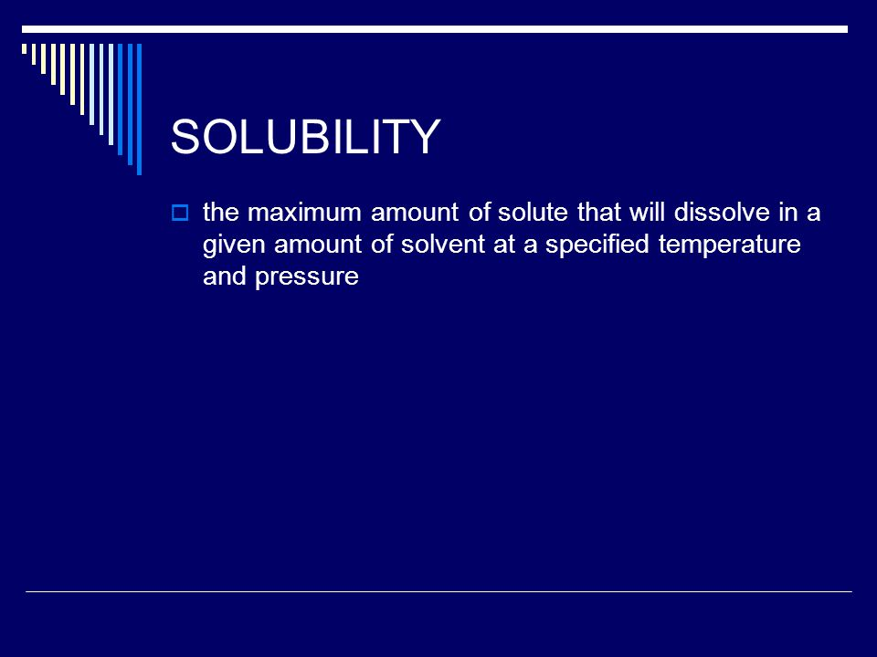 SOLUBILITY  the maximum amount of solute that will dissolve in a given amount of solvent at a specified temperature and pressure