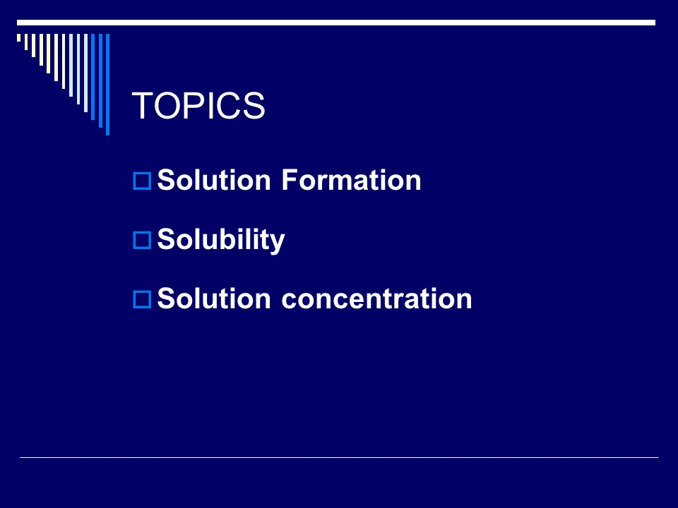 TOPICS  Solution Formation  Solubility  Solution concentration