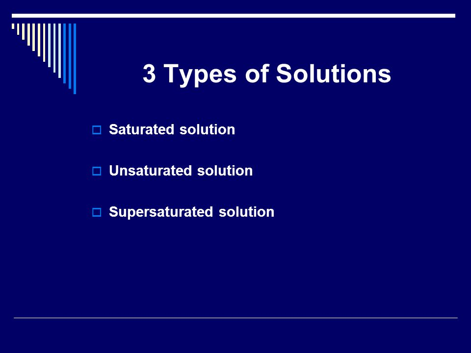 3 Types of Solutions  Saturated solution  Unsaturated solution  Supersaturated solution