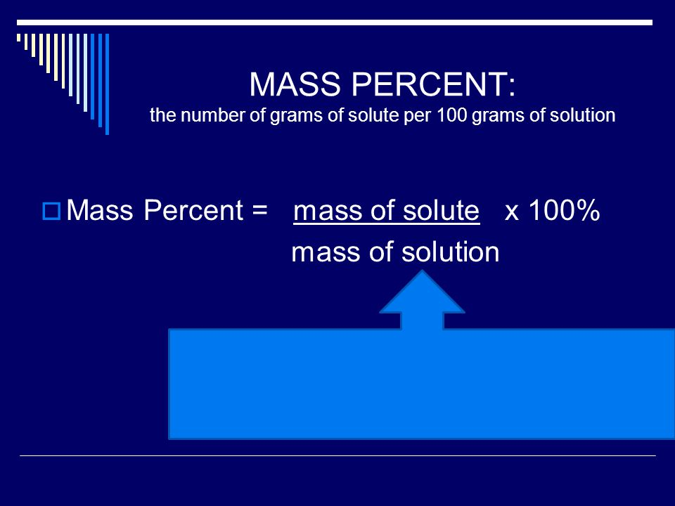 MASS PERCENT: the number of grams of solute per 100 grams of solution  Mass Percent = mass of solute x 100% mass of solution