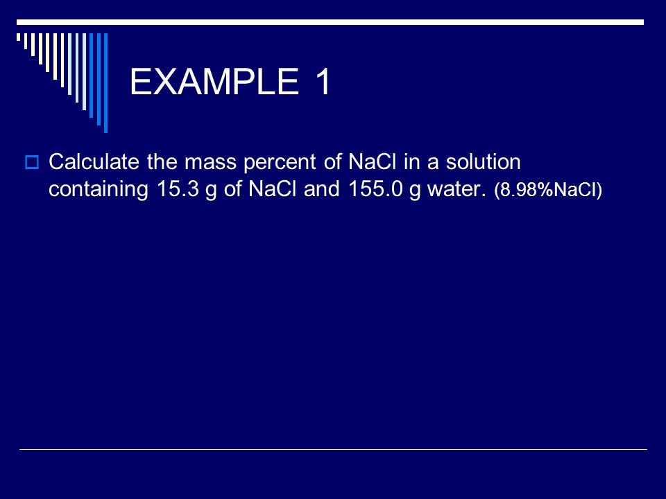 EXAMPLE 1  Calculate the mass percent of NaCl in a solution containing 15.3 g of NaCl and 155.0 g water.