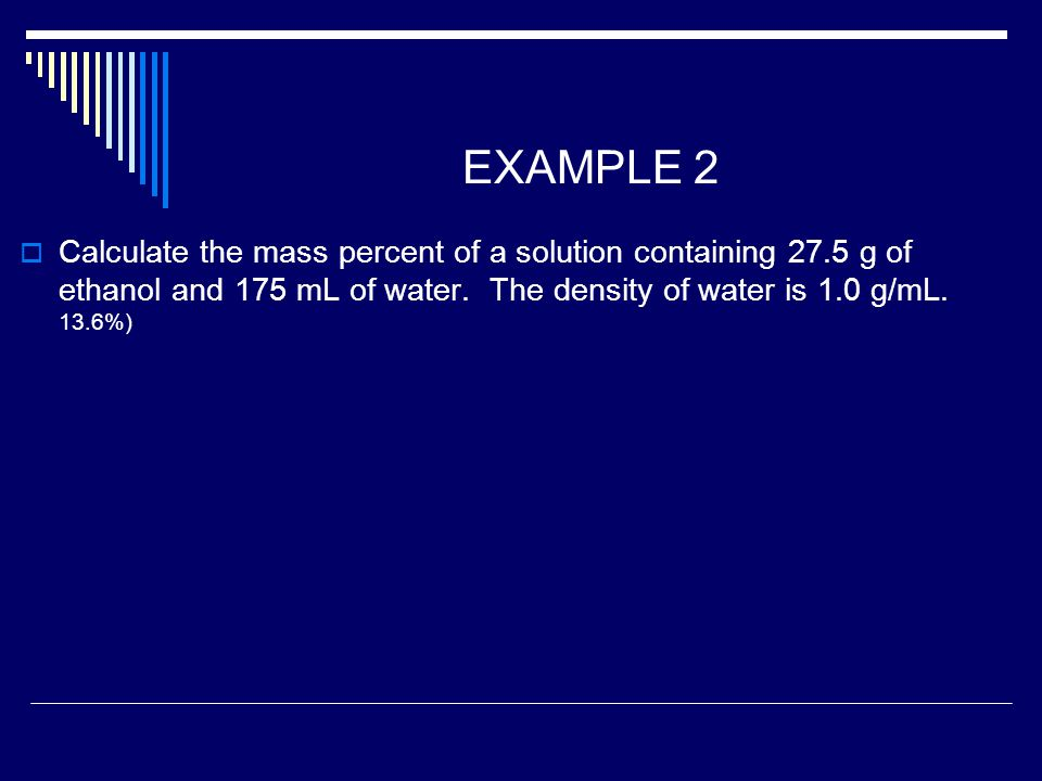 EXAMPLE 2  Calculate the mass percent of a solution containing 27.5 g of ethanol and 175 mL of water.