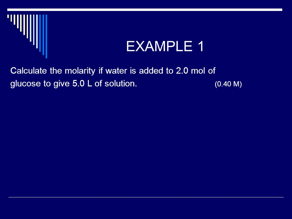 EXAMPLE 1 Calculate the molarity if water is added to 2.0 mol of glucose to give 5.0 L of solution.