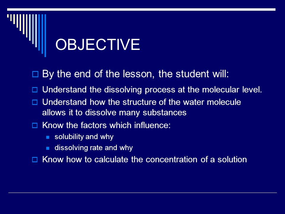 OBJECTIVE  By the end of the lesson, the student will:  Understand the dissolving process at the molecular level.