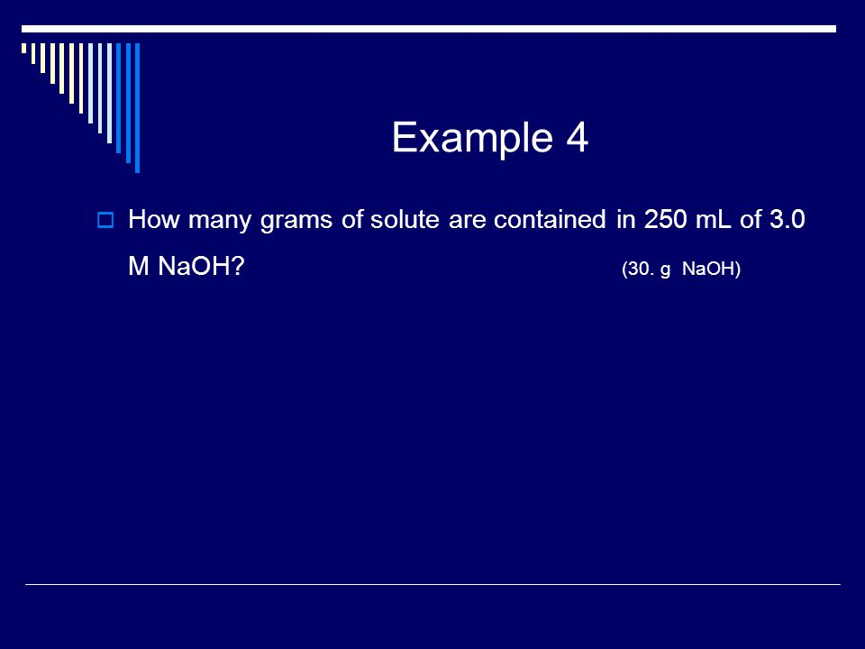 Example 4  How many grams of solute are contained in 250 mL of 3.0 M NaOH? (30. g NaOH)