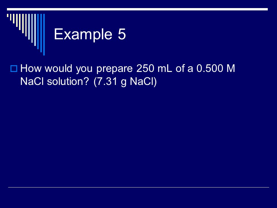Example 5  How would you prepare 250 mL of a 0.500 M NaCl solution (7.31 g NaCl)