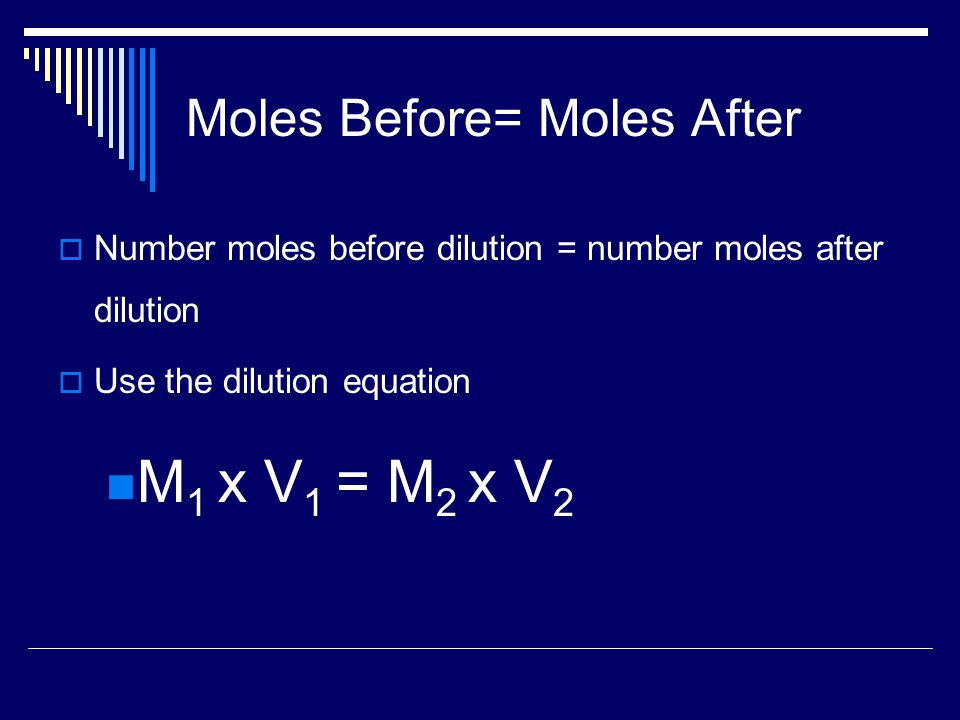 Moles Before= Moles After  Number moles before dilution = number moles after dilution  Use the dilution equation M 1 x V 1 = M 2 x V 2